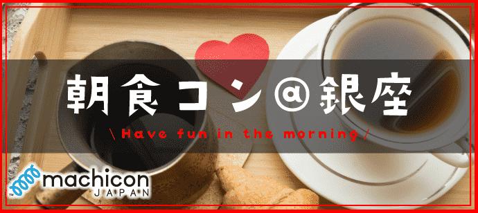 朝食街コン@銀座☆朝活×恋活でステキな朝を♪♪