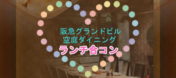 【梅田グランドビル空庭ダイニング開催】ランチを楽しみながら・・・グループトークで盛り上がろう!ランチ合コン♪☆