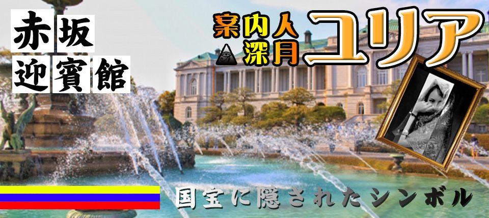 6/30(日)【赤坂迎賓館コン】日本の接遇施設で観光&陰謀解明!案内人深月ユリア【国宝に隠されたシンボルとは】