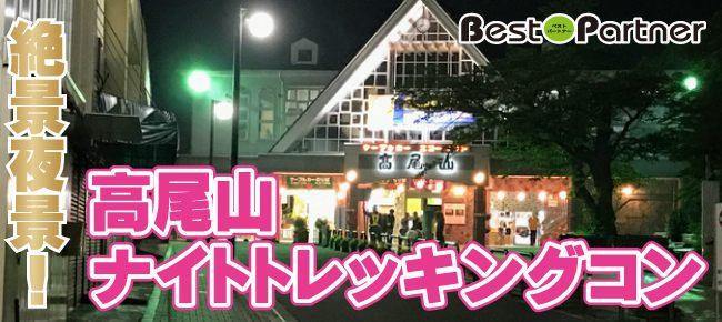 【東京】8/24(土)高尾山ナイトトレッキングコン@趣味コン/趣味活◆ライトで照らしあいながらドキドキトレッキング《30代限定》