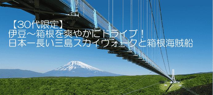 【30代限定】伊豆〜箱根を爽やかにドライブ!日本一長い三島スカイウォークと箱根海賊船