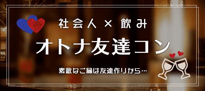 第135回 オトナ友達コン《新橋編》~ハナキン交流会~会社帰りに楽しく友活!!