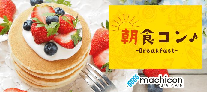 【完全着席企画】朝食コン!朝活×恋活でステキな朝を