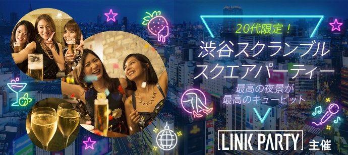 LINK PARTY主催 MAX150名規模 20代限定♪渋谷スクランブルスクエアパーティー最高の夜景が最高のキューピット「飲み友・恋活」