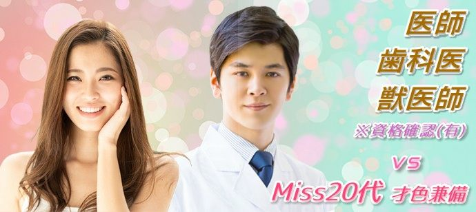 ALLドクター 【Miss20代限定 vs〝医師・歯科医・獣医師〟】 1対1全員と2回話せ⇒自分の状況が分る。1人参加に優しい〝婚活〟