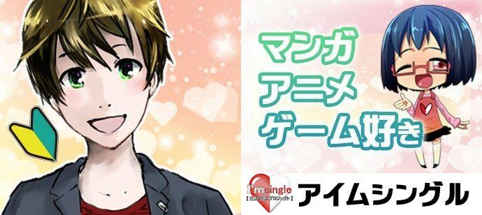 オタク婚活 アイムシングル < マンガ ・ アニメ ・ ゲーム好き男女 >初参加の男性限定!